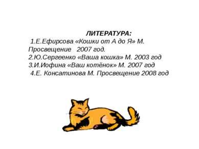 ЛИТЕРАТУРА: 1.Е.Ефирсова «Кошки от А до Я» М. Просвещение 2007 год. 2.Ю.Серге...