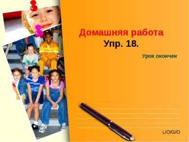Домашняя работа Упр. 18. Урок окончен L/O/G/O