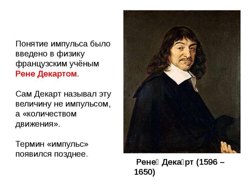Понятие импульса было введено в физику французским учёным Рене Декартом. Сам ...