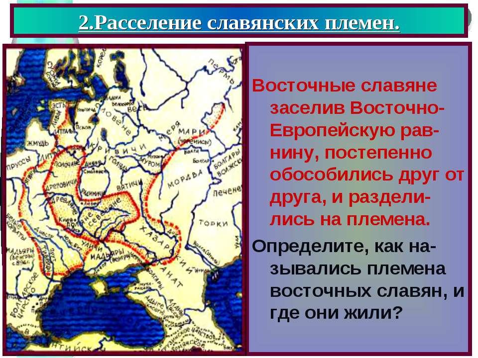 2.Расселение славянских племен. Восточные славяне заселив Восточно- Европейск...