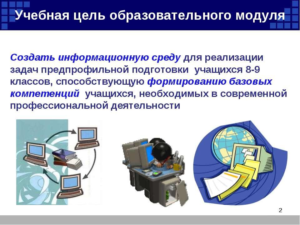 Учебная цель образовательного модуля Создать информационную среду для реализа...