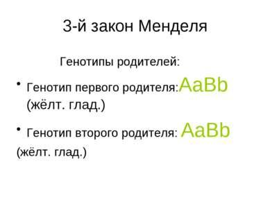 3-й закон Менделя Генотипы родителей: Генотип первого родителя:AaBb (жёлт. гл...