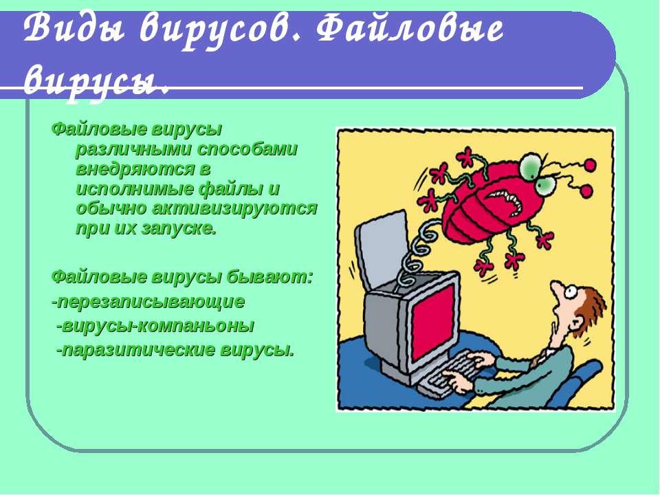Виды вирусов. Файловые вирусы. Файловые вирусы различными способами внедряютс...