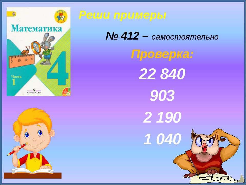Реши примеры № 412 – самостоятельно Проверка: 22 840 903 2 190 1 040