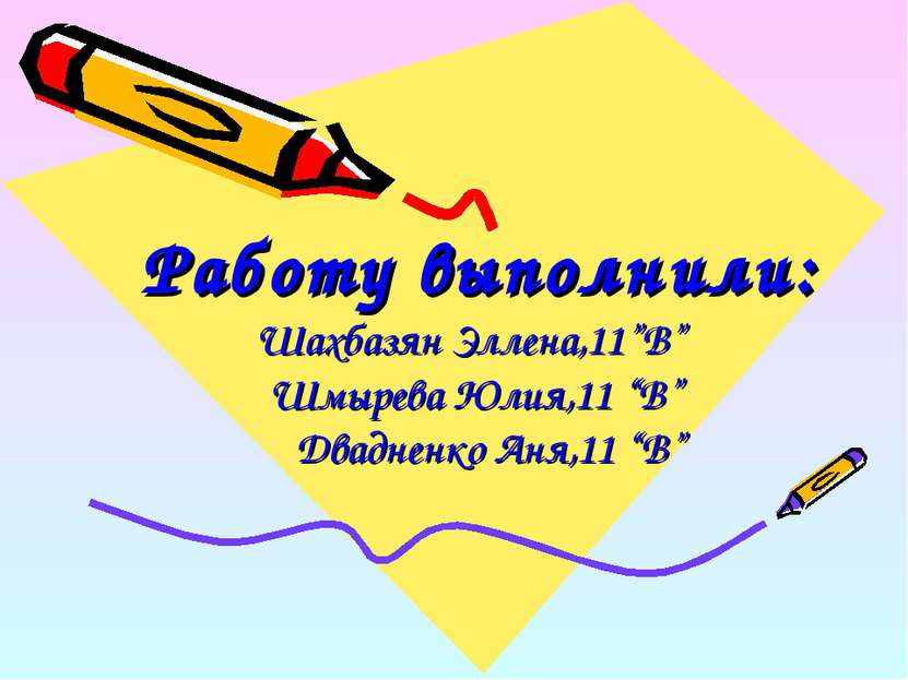 """Работу выполнили: Шахбазян Эллена,11""""В"""" Шмырева Юлия,11 """"В"""" Двадненко Аня,11 """"В"""""""