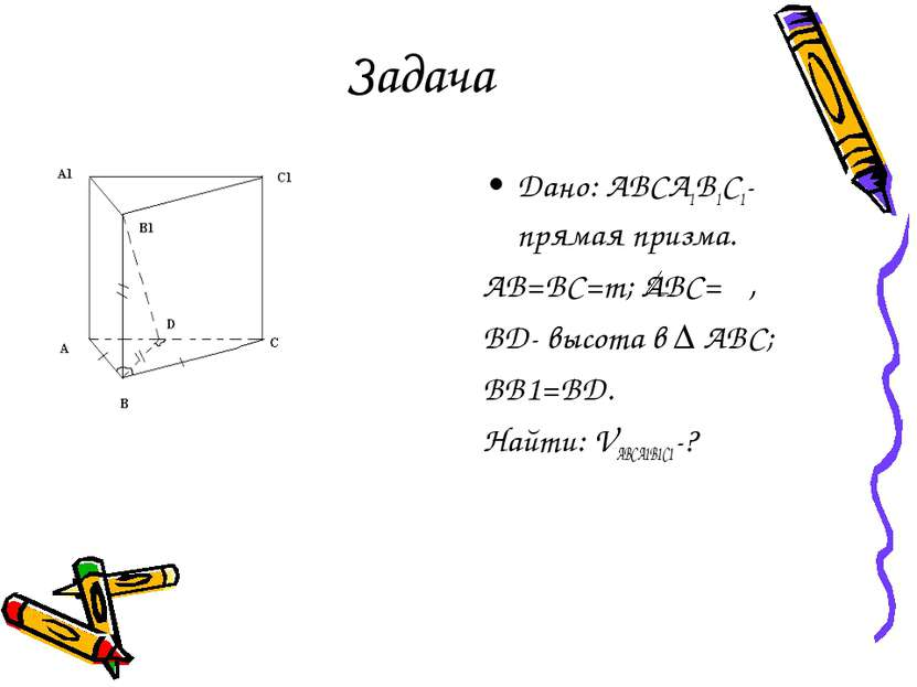 Задача Дано: ABCA1B1C1- прямая призма. AB=BC=m; ABC= φ, BD- высота в ∆ ABC; B...