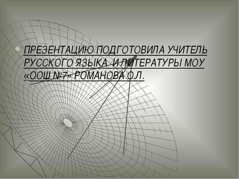 ПРЕЗЕНТАЦИЮ ПОДГОТОВИЛА УЧИТЕЛЬ РУССКОГО ЯЗЫКА И ЛИТЕРАТУРЫ МОУ «ООШ №7» РОМА...