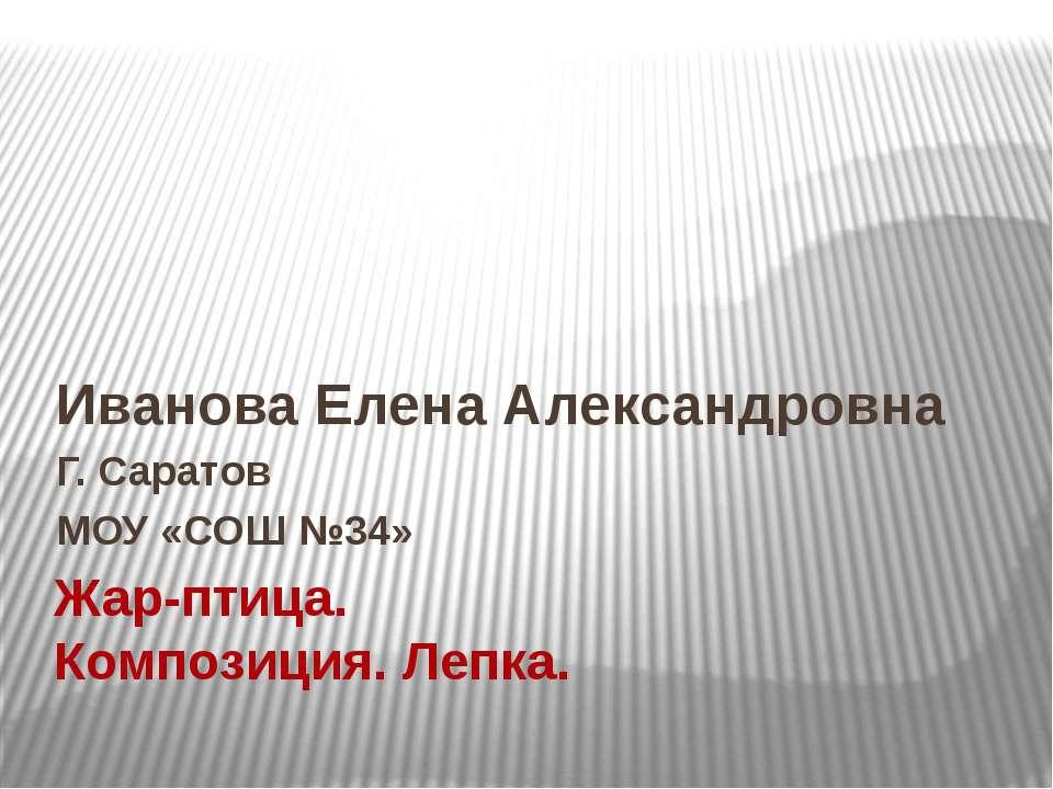 Жар-птица. Композиция. Лепка. Иванова Елена Александровна Г. Саратов МОУ «СОШ...