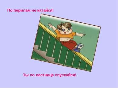 По перилам не катайся! Ты по лестнице спускайся!