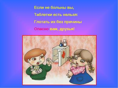 Если не больны вы, Таблетки есть нельзя: Глотать их без причины Опасно вам, д...