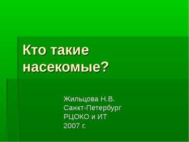 Кто такие насекомые? Жильцова Н.В. Санкт-Петербург РЦОКО и ИТ 2007 г.
