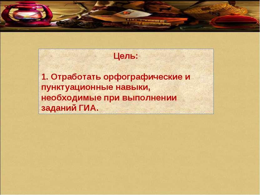 Цель: 1. Отработать орфографические и пунктуационные навыки, необходимые при ...