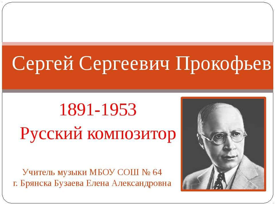 1891-1953 Русский композитор Сергей Сергеевич Прокофьев Учитель музыки МБОУ С...