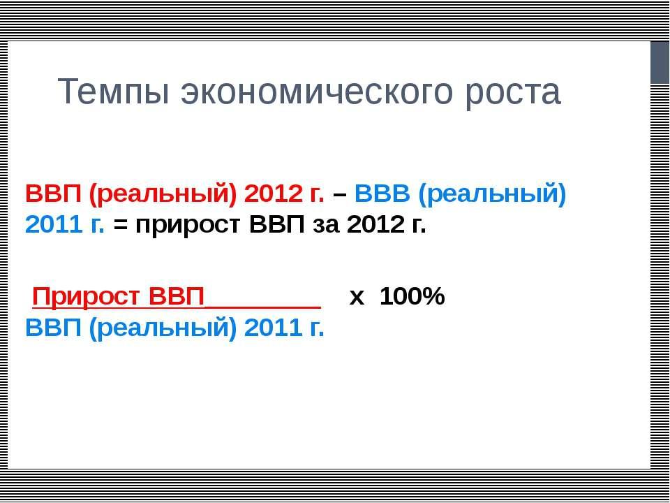 Темпы экономического роста ВВП (реальный) 2012 г. – ВВВ (реальный) 2011 г. = ...