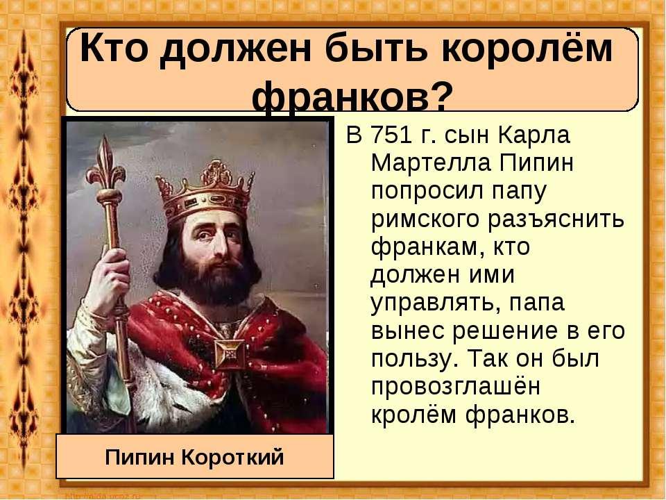 В 751 г. сын Карла Мартелла Пипин попросил папу римского разъяснить франкам, ...
