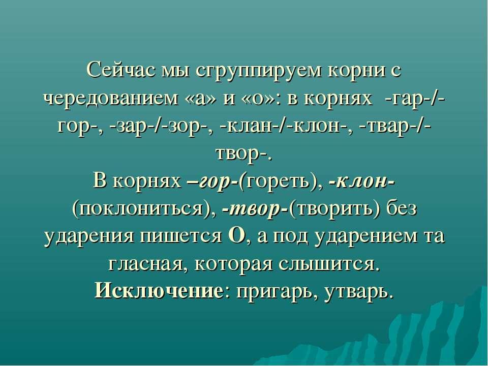 Сейчас мы сгруппируем корни с чередованием «а» и «о»: в корнях -гар-/-гор-, -...