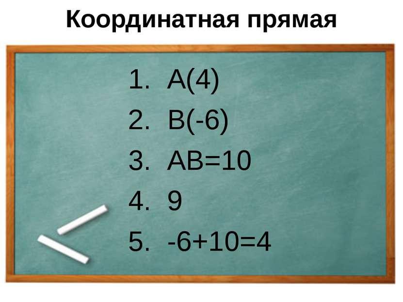 Координатная прямая 1. А(4) 2. В(-6) 3. АВ=10 4. 9 5. -6+10=4