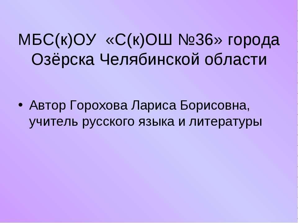 МБС(к)ОУ «С(к)ОШ №36» города Озёрска Челябинской области Автор Горохова Ларис...