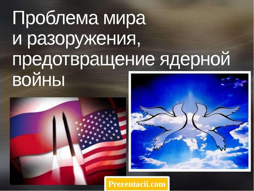 Проблема мира и разоружения, предотвращение ядерной войны Prezentacii.com