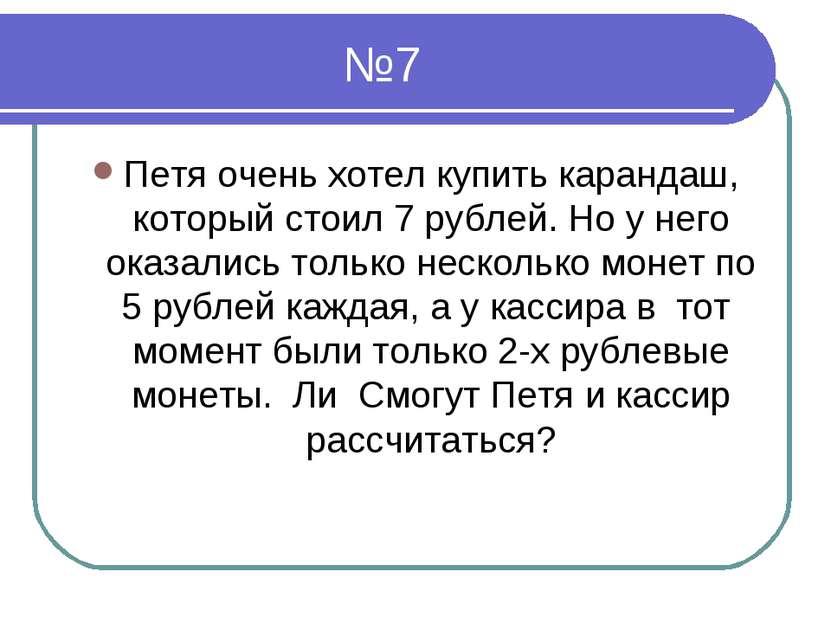 №7 Петя очень хотел купить карандаш, который стоил 7 рублей. Но у него оказал...