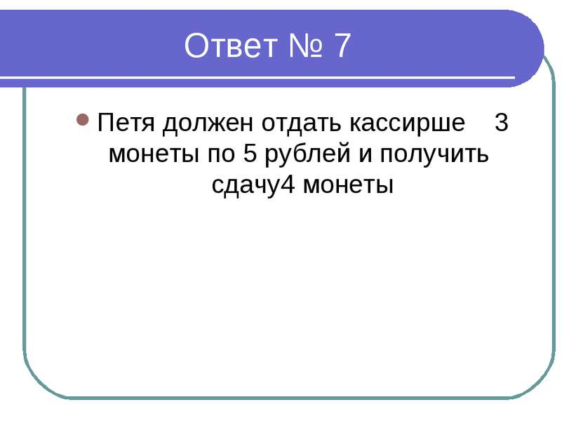 Ответ № 7 Петя должен отдать кассирше 3 монеты по 5 рублей и получить сдачу4 ...