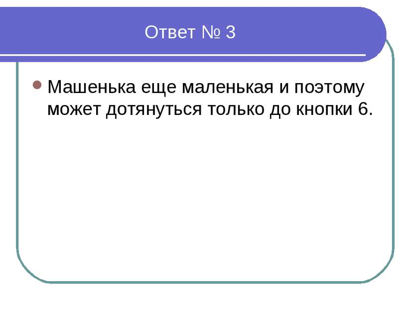 Ответ № 3 Машенька еще маленькая и поэтому может дотянуться только до кнопки 6.