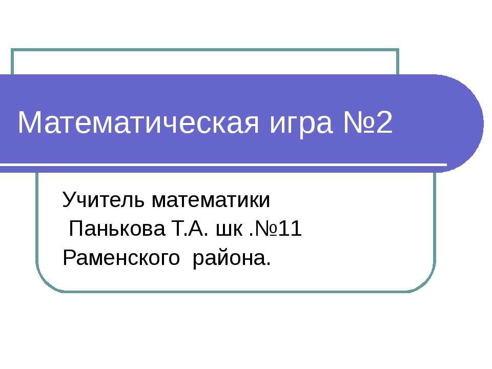 Математическая игра №2 Учитель математики Панькова Т.А. шк .№11 Раменского ра...