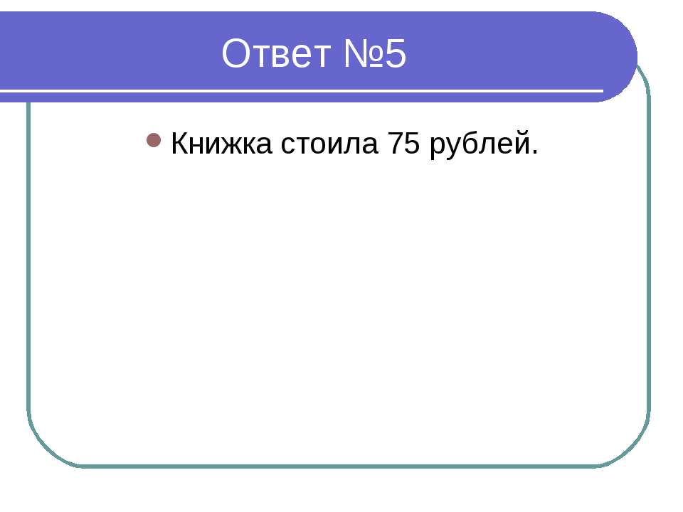 Ответ №5 Книжка стоила 75 рублей.