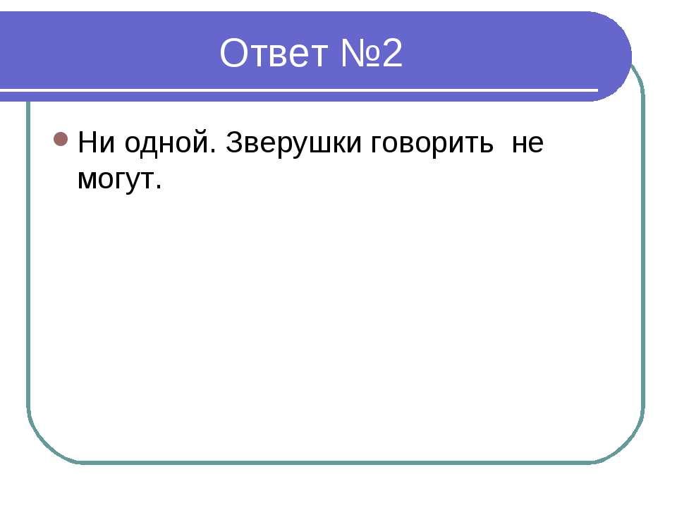 Ответ №2 Ни одной. Зверушки говорить не могут.