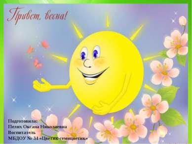 Подготовила: Пелих Оксана Николаевна Воспитатель МБДОУ № 34 «Цветик-семицветик»