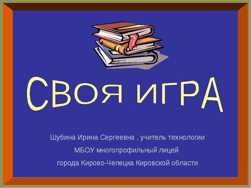 Шубина Ирина Сергеевна , учитель технологии МБОУ многопрофильный лицей города...