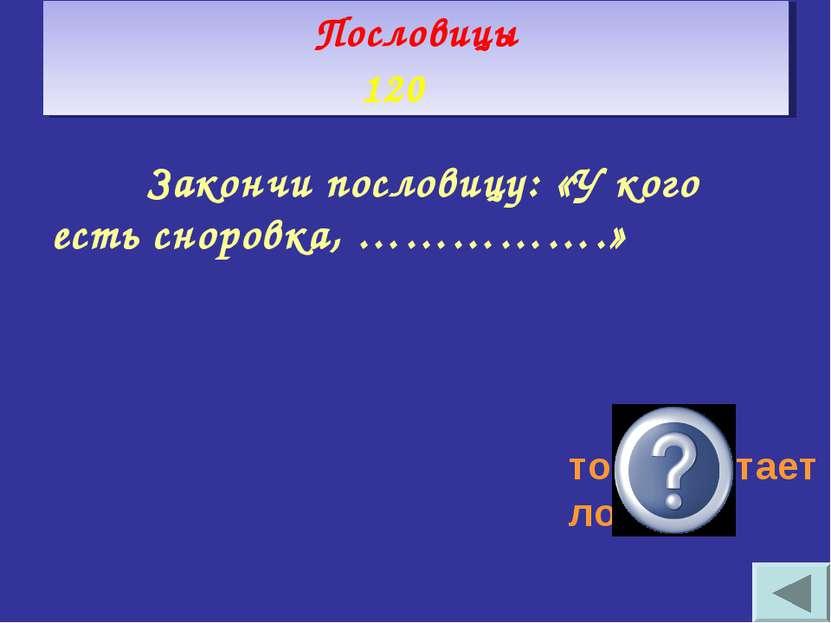 Закончи пословицу: «У кого есть сноровка, …………….» тот работает ловко Пословиц...