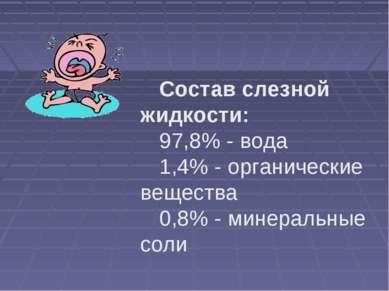 Состав слезной жидкости: 97,8% - вода 1,4% - органические вещества 0,8% - мин...