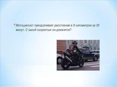Мотоциклист преодолевает расстояние в 9 километров за 30 минут. С какой скоро...