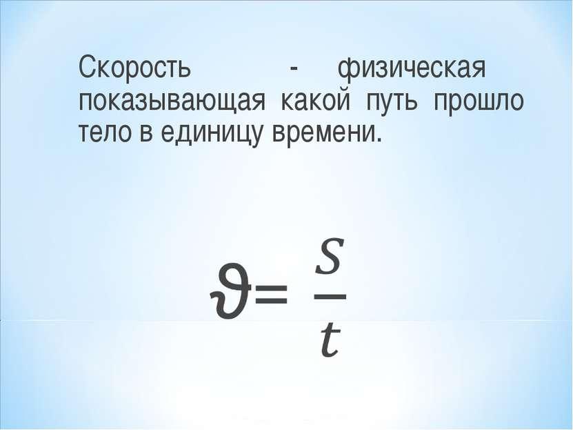Скорость ϑ - физическая показывающая какой путь прошло тело в единицу времени.