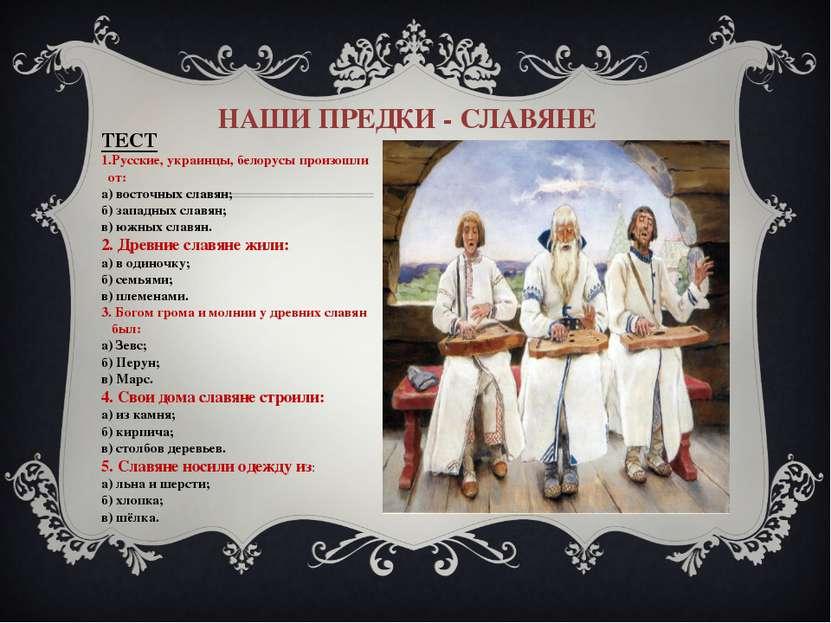 НАШИ ПРЕДКИ - СЛАВЯНЕ ТЕСТ 1.Русские, украинцы, белорусы произошли от: а) вос...