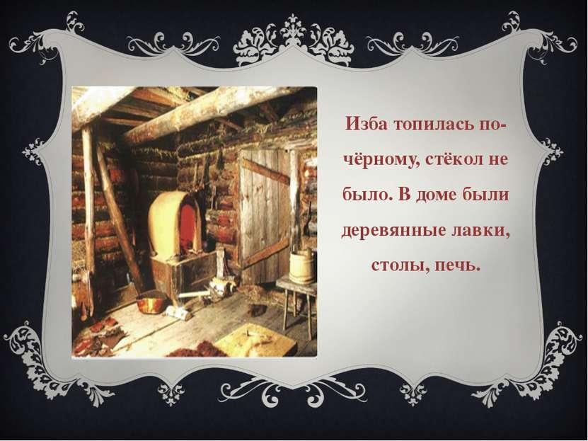 Изба топилась по-чёрному, стёкол не было. В доме были деревянные лавки, столы...