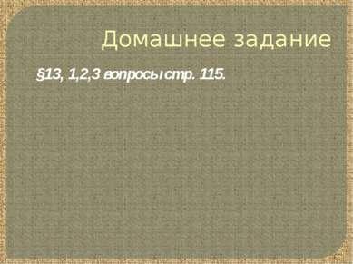 Домашнее задание §13, 1,2,3 вопросы стр. 115.