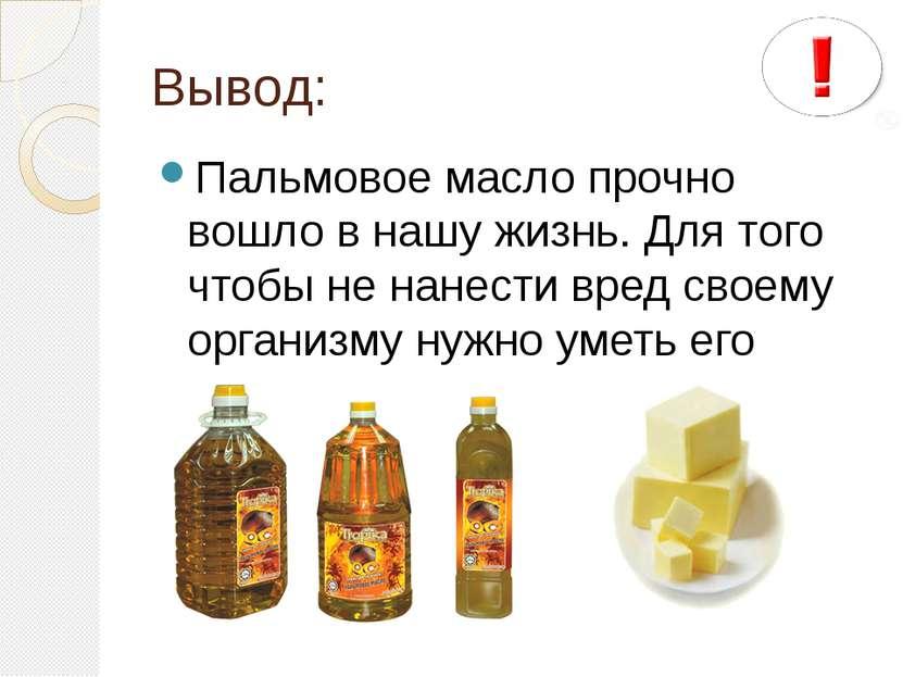 Вывод: Пальмовое масло прочно вошло в нашу жизнь. Для того чтобы не нанести в...