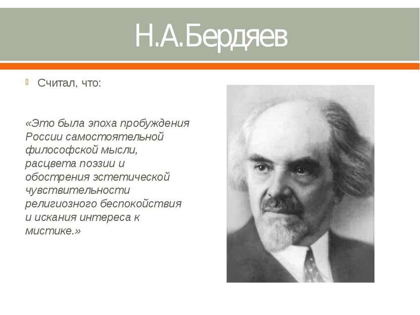Н.А.Бердяев Считал, что: «Это была эпоха пробуждения России самостоятельной ф...