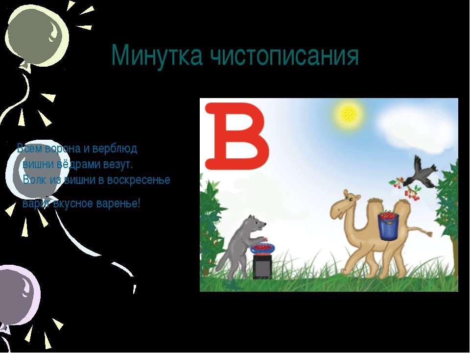 Минутка чистописания Всем ворона и верблюд вишни вёдрами везут. Волк из вишни...