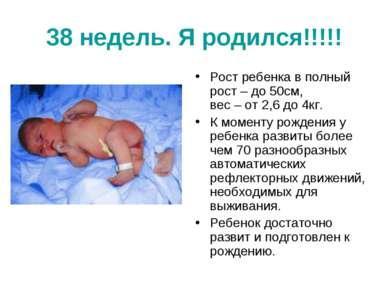 38 недель. Я родился!!!!! Рост ребенка в полный рост – до 50см, вес – от 2,6 ...