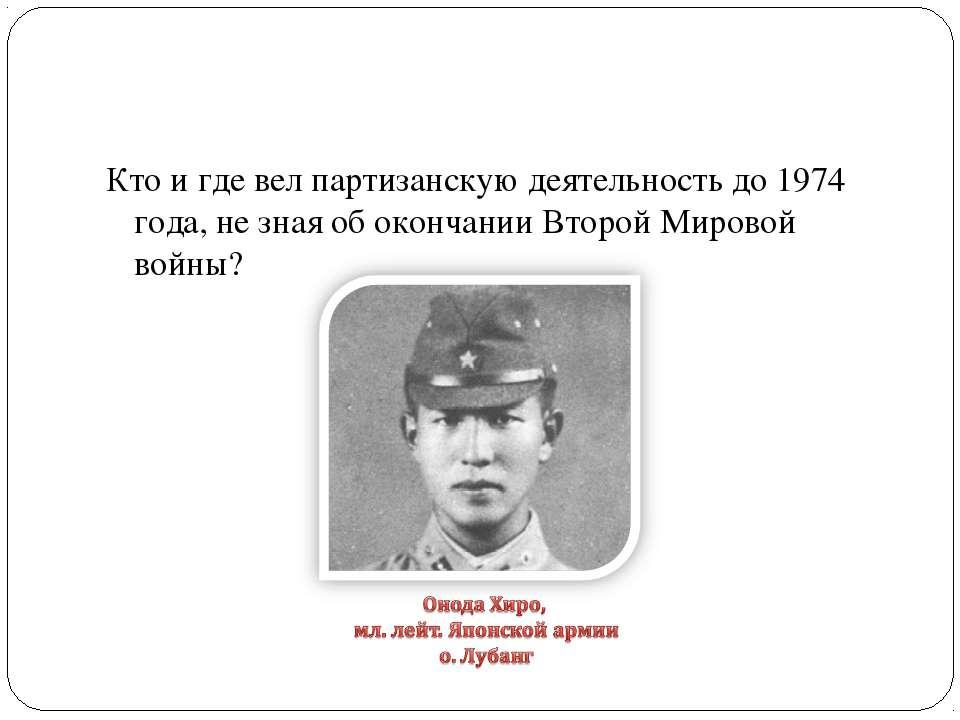 Кто и где вел партизанскую деятельность до 1974 года, не зная об окончании Вт...