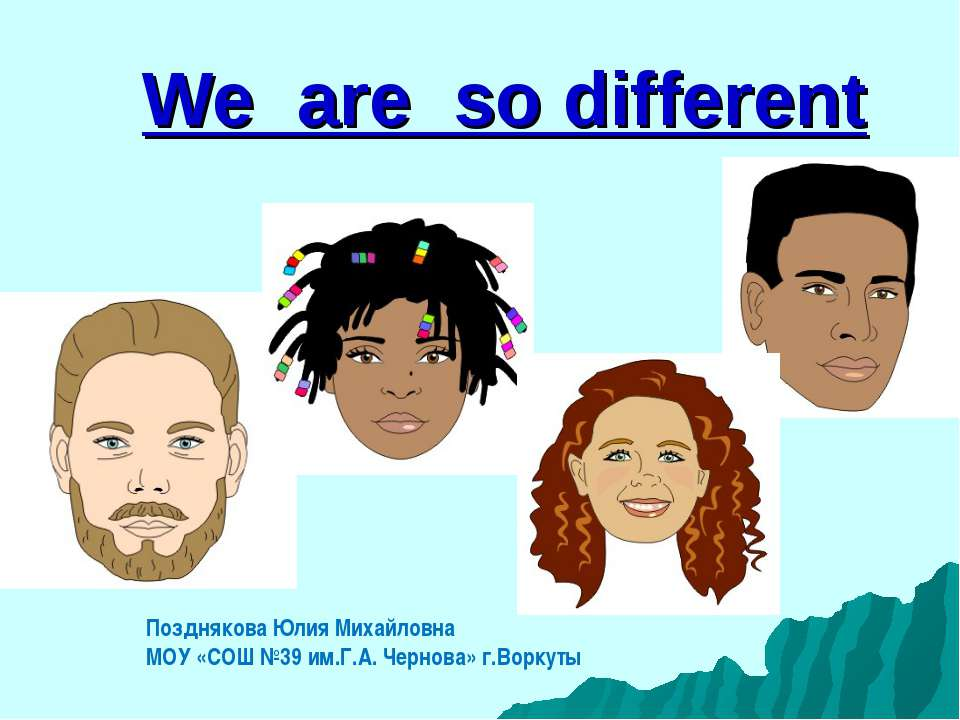 We are so different Позднякова Юлия Михайловна МОУ «СОШ №39 им.Г.А. Чернова» ...