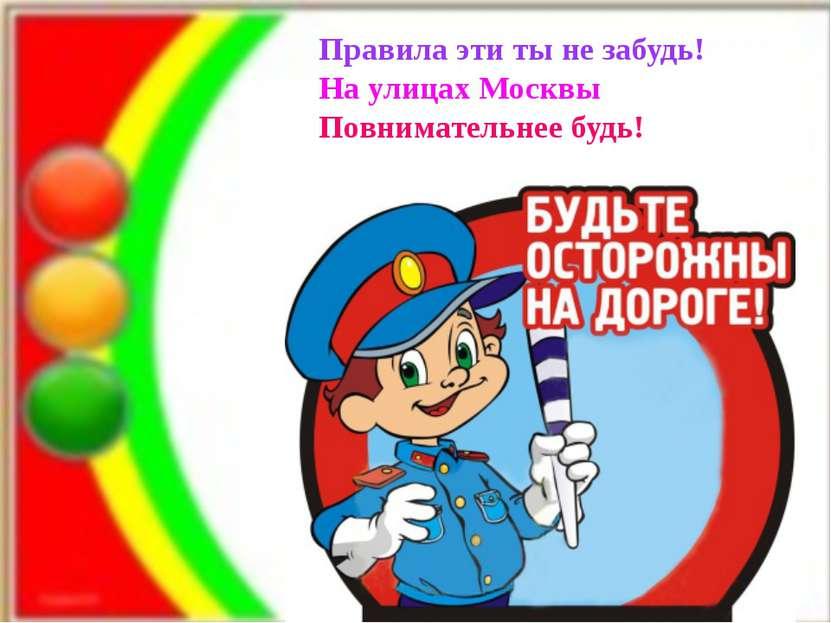 Правила эти ты не забудь! На улицах Москвы Повнимательнее будь!