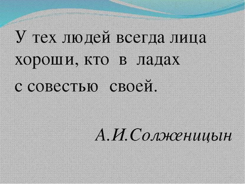 У тех людей всегда лица хороши, кто в ладах с совестью своей. А.И.Солженицын