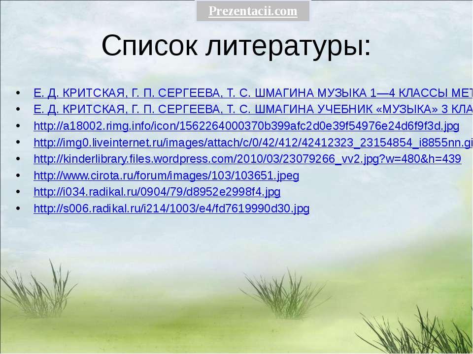 Список литературы: Е. Д. КРИТСКАЯ, Г. П. СЕРГЕЕВА, Т. С. ШМАГИНА МУЗЫКА 1—4 К...