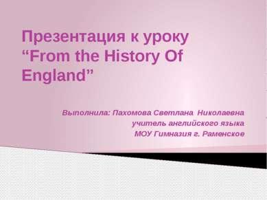 "Презентация к уроку ""From the History Of England"" Выполнила: Пахомова Светлан..."