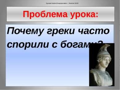 Проблема урока: Почему греки часто спорили с богами?  Урунова Насфия Миндиур...