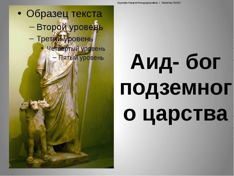 Аид- бог подземного царства Урунова Насфия Миндиураловна. г. Лангепас ХМАО